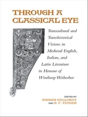 Through A Classical Eye - Transcultural & Transhistorical Visions in Medieval English, Italian, and Latin Literature in Honour of Winthrop Wetherbee ebook by Andrew Galloway,R.F. Yeager