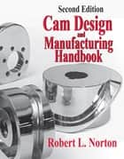 Cam Design and Manufacturing Handbook ebook by Robert Norton