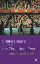 Shakespeare and the Theatrical Event ebook by Professor John Russell Brown
