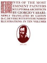 Lives of the Most Eminent Painters Sculptors & Architects, Volume I [Illustrated] ebook by Giorgio Vasari,Gaston Duc de Vere, Translator
