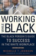Working While Black - The Black Person's Guide to Success in the White Workplace ebook by Michelle Johnson, Julianne Malveaux