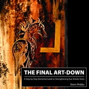 The Final Art-Down: A Step-by-Step Elemental Guide to Strengthening Your Artistic Voice ebook by Phibbs, Sherri
