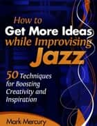 How to Get More Ideas while Improvising Jazz ebook by Mark Mercury