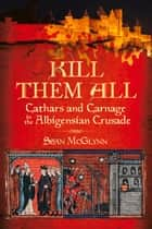 Kill Them All - Cathars and Carnage in the Albigensian Crusade ebook by Sean McGlynn