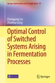 Optimal Control of Switched Systems Arising in Fermentation Processes ebook by Chongyang Liu,Zhaohua Gong