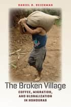 The Broken Village - Coffee, Migration, and Globalization in Honduras ebook by Daniel R. Reichman