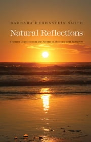 Natural Reflections: Human Cognition at the Nexus of Science and Religion ebook by Barbara Herrnstein Smith