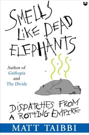 Smells Like Dead Elephants - Dispatches from a Rotting Empire ebook by Matt Taibbi