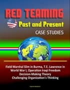 Red Teaming: Past and Present - Case Studies: Field Marshal Slim in Burma, T.E. Lawrence in World War I, Operation Iraqi Freedom, Decision-Making Theory, Challenging Organization's Thinking ebook by Progressive Management