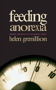 Feeding Anorexia - Gender and Power at a Treatment Center ebook by Helen Gremillion,Arjun Appadurai,John L. Comaroff,Judith Farquhar