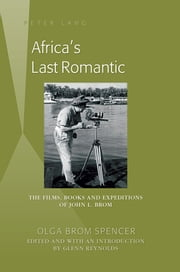 Africas Last Romantic - The Films, Books and Expeditions of John L. Brom ebook by Glenn Reynolds, Olga Brom Spencer