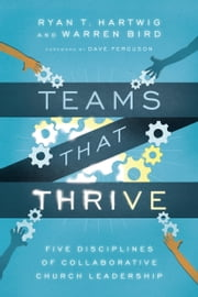Teams That Thrive - Five Disciplines of Collaborative Church Leadership ebook by Dave Ferguson,Ryan T. Hartwig,Warren Bird