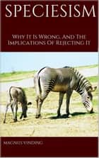 Speciesism: Why It Is Wrong and the Implications of Rejecting It ebook by Magnus Vinding