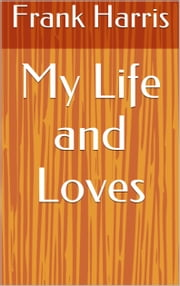 My Life and Loves ebook by Frank Harris