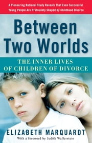 Between Two Worlds - The Inner Lives of Children of Divorce ebook by Elizabeth Marquardt