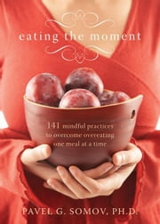 Eating the Moment: 141 Mindful Practices to Overcome Overeating One Meal at a Time ebook by Somov, Pavel G.
