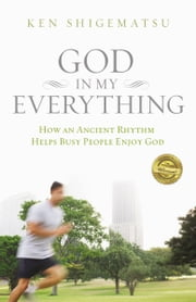 God in My Everything - How an Ancient Rhythm Helps Busy People Enjoy God ebook by Ken Shigematsu
