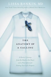 The Anatomy of a Calling - A Doctor's Journey from the Head to the Heart and a Prescription for Finding Your Life's Purpose ebook by Lissa Rankin