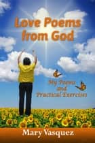 Love Poems from God: My Poems and Practical Exercises ebook by Mary Vasquez