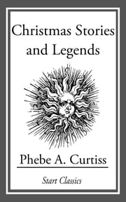 Christmas Stories and Legends ebook by Phebe A. Curtiss