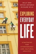 Exploring Everyday Life - Strategies for Ethnography and Cultural Analysis ebook by Billy Ehn, Orvar Löfgren, Richard Wilk
