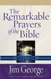 The Remarkable Prayers of the Bible - Transforming Power for Your Life Today ebook by Jim George