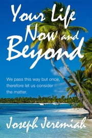 Your Life Now and Beyond ebook by Joseph Jeremiah
