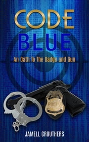 Code Blue An Oath to the Badge and Gun ebook by Jamell Crouthers