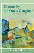 Dreams By No One's Daughter - Pitt Poetry Series ebook by Leslie Ullman