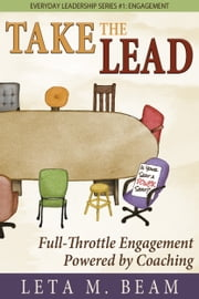 Take the Lead: Full-Throttle Engagement Powered by Coaching. Everyday Leadership Series #1: Engagement. ebook by Leta Beam