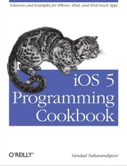 iOS 5 Programming Cookbook - Solutions & Examples for iPhone, iPad, and iPod touch Apps ebook by Vandad Nahavandipoor