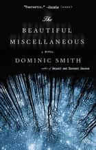 The Beautiful Miscellaneous - A Novel ebook by Dominic Smith