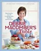 Debbie Macomber's Table - Sharing the Joy of Cooking with Family and Friends ebook by Debbie Macomber