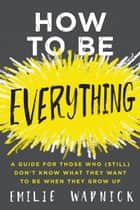 How to Be Everything - A Guide for Those Who (Still) Don't Know What They Want to Be When They Grow Up ekitaplar by Emilie Wapnick