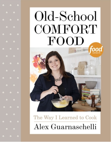 Old-School Comfort Food - The Way I Learned to Cook: A Cookbook ebook by Alex Guarnaschelli
