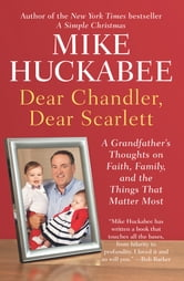 Dear Chandler, Dear Scarlett - A Grandfather's Thoughts on Faith, Family, and the Things That Matter Most ebook by Mike Huckabee