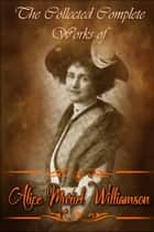 The Collected Complete Works of Alice Muriel Williamson (Huge Collection Including The Adventure of Princess Sylvia, The Powers and Maxine, The Princess Passes, The Lion's Mouse, And More) ebook by Alice Muriel Williamson