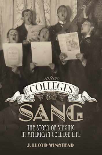 When Colleges Sang - The Story of Singing in American College Life ebook by James Lloyd Winstead