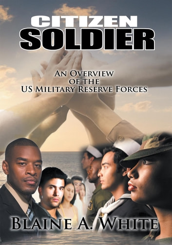 Citizen Soldier - An Overview of the US Military Reserve Forces ebook by Blaine A. White