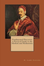 Fundamental Descartes: A Practical Guide to the Method and Meditations ebook by M. James Ziccardi