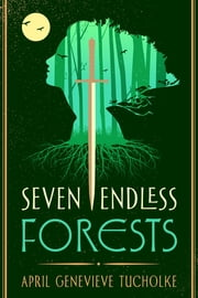 Seven Endless Forests ebook by April Genevieve Tucholke