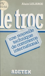 Le troc : une nouvelle technique de commerce international ebook by Alain Lelarge
