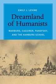 Dreamland of Humanists - Warburg, Cassirer, Panofsky, and the Hamburg School ebook by Emily J. Levine