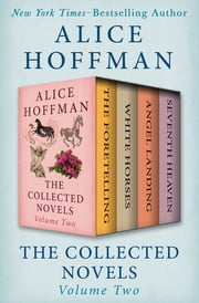 The Collected Novels Volume Two - The Foretelling, White Horses, Angel Landing, and Seventh Heaven ebook by Alice Hoffman