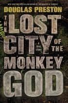 The Lost City of the Monkey God ebook by Douglas Preston