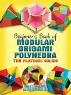 Beginner's Book of Modular Origami Polyhedra ebook by Rona Gurkewitz,Bennett Arnstein
