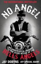 No Angel - My Undercover Journey to the Dark Heart of the Hells Angels ebook by Jay Dobyns