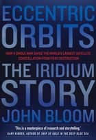 Eccentric Orbits - The Iridium Story - How a Single Man Saved the World's Largest Satellite Constellation From Fiery Destruction ebook by John Bloom