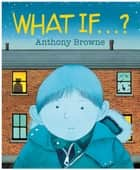 What If...? ebook by Anthony Browne