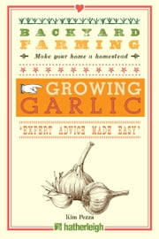 Backyard Farming: Growing Garlic - The Complete Guide to Planting, Growing, and Harvesting Garlic. ebook by Kim Pezza